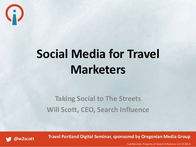 Social Media for Travel Marketers Taking Social to The Streets Will Scott, CEO, Search Influence  @w2scott  Travel Portlan...