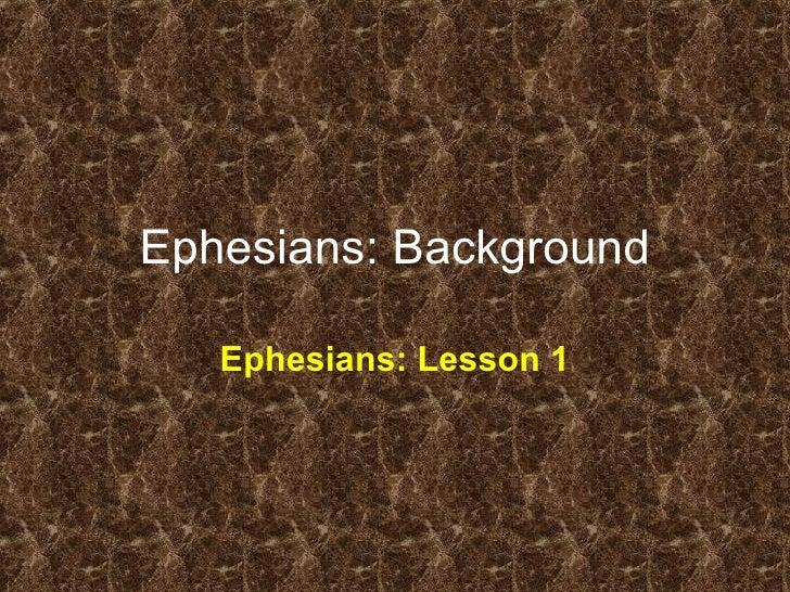 Ephesians: Background Ephesians: Lesson 1