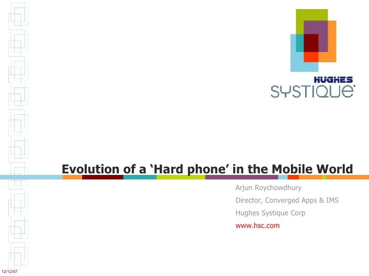Evolution of a 'Hard phone' in the Mobile World Arjun Roychowdhury Director, Converged Apps & IMS Hughes Systique Corp www...