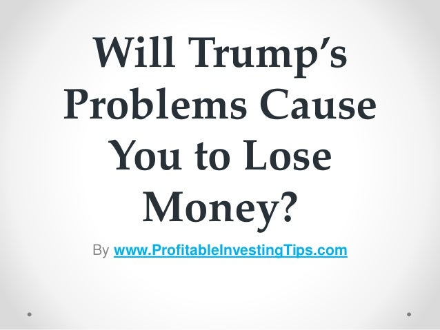 Will Trump's Problems Cause You to Lose Money? By www.ProfitableInvestingTips.com