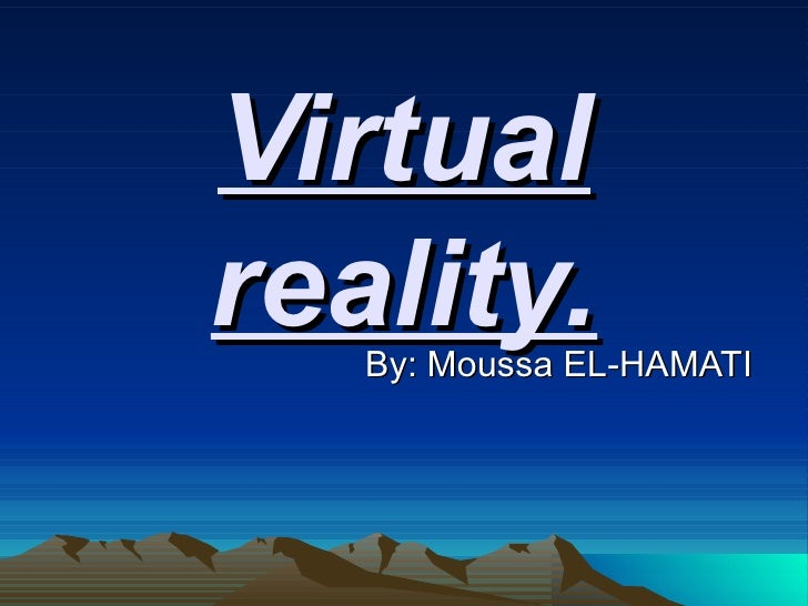 Virtual reality. By: Moussa EL-HAMATI