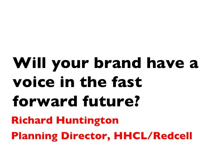 Will your brand have a voice in the fast forward future? Richard Huntington Planning Director, HHCL/Redcell