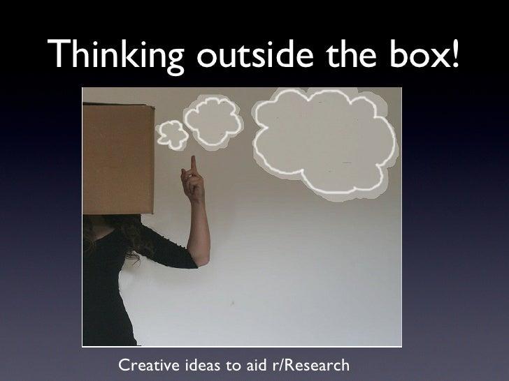 Thinking outside the box! <ul><li>Creative ideas to aid r/Research </li></ul>