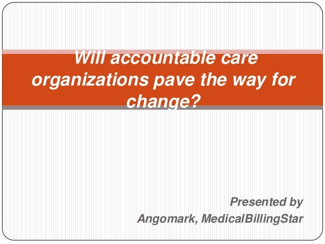 Will accountable careorganizations pave the way for           change?                          Presented by            Ang...