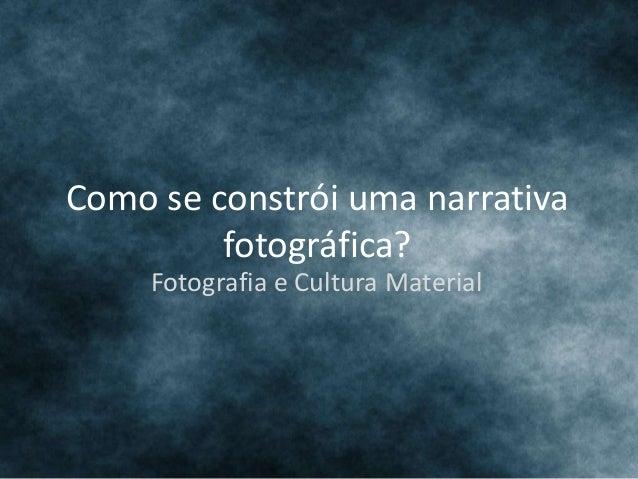 Como se constrói uma narrativa fotográfica? Fotografia e Cultura Material