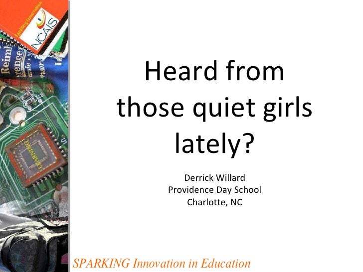 SPARKING Innovation in Education Heard from those quiet girls lately? Derrick Willard Providence Day School Charlotte, NC