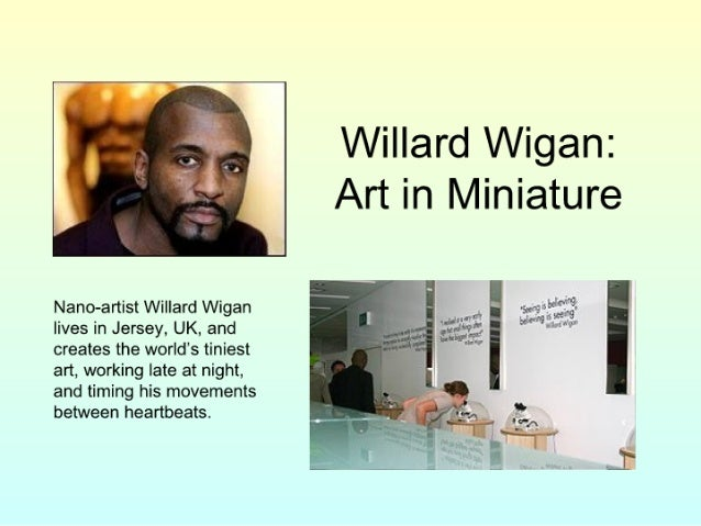 Willard Wigan:  Art in Miniature     Nano-artist Willard Wigan r .  4  lives in Jersey.  UK,  and i' ' 3 - h.   creates th...