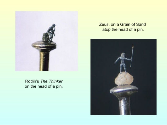 r .  Zeus,  on a Grain of Sand k) atop the head of a pin.   Rodin's The Thinker on the head of a pin.