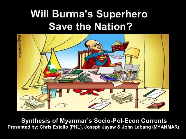 Will Burma's Superhero Save the Nation? Synthesis of Myanmar's Socio-Pol-Econ Currents Presented by: Chris Estallo (PHL), ...