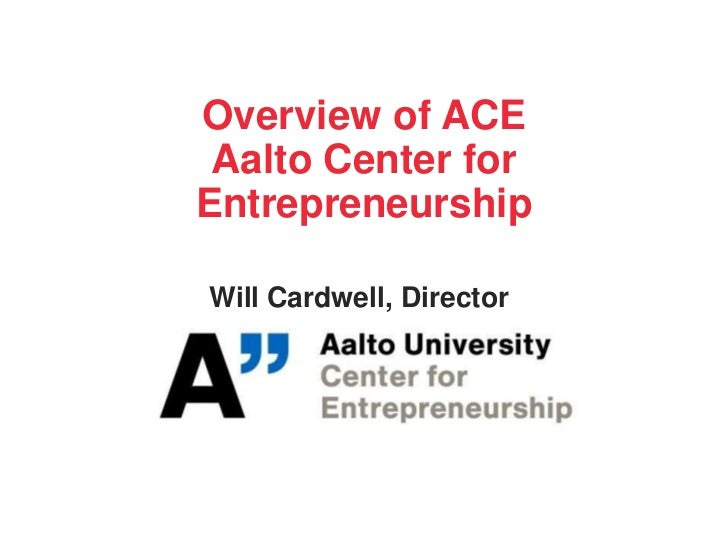Overview of ACE Aalto Center forEntrepreneurshipWill Cardwell, Director