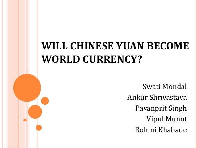 WILL CHINESE YUAN BECOME WORLD CURRENCY? Swati Mondal Ankur Shrivastava Pavanprit Singh Vipul Munot Rohini Khabade