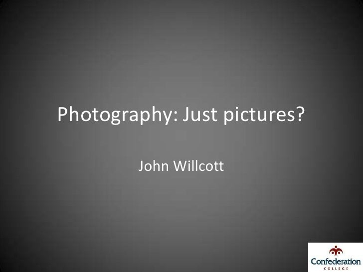 Photography: Just pictures?          John Willcott
