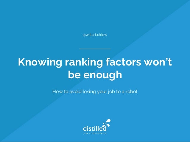 Knowing ranking factors won't be enough How to avoid losing your job to a robot @willcritchlow