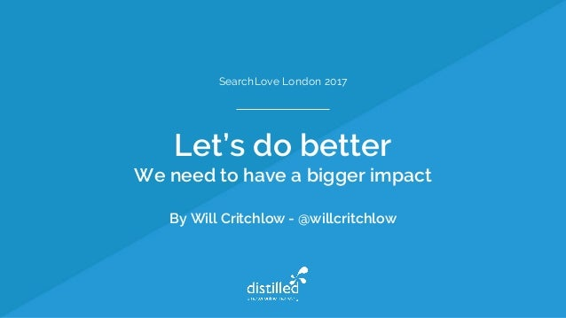 SearchLove London 2017 Let's do better We need to have a bigger impact By Will Critchlow - @willcritchlow
