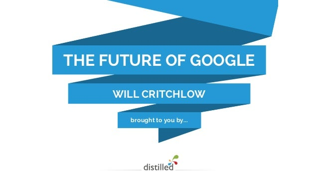 brought to you by... THE FUTURE OF GOOGLE WILL CRITCHLOW