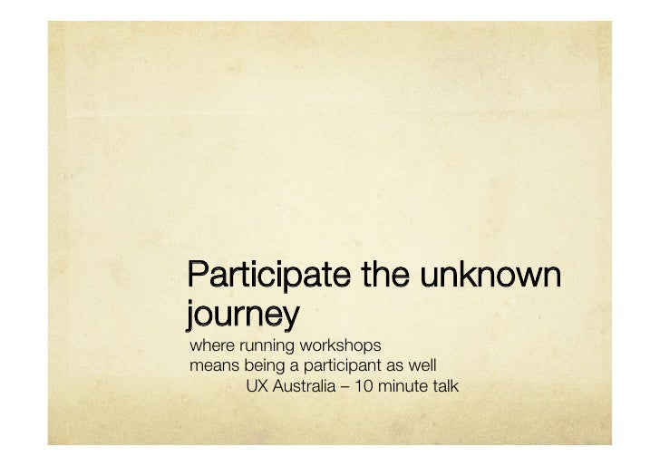 Participate the unknownjourneywhere running workshops means being a participant as well      UX Australia – 10 minute talk