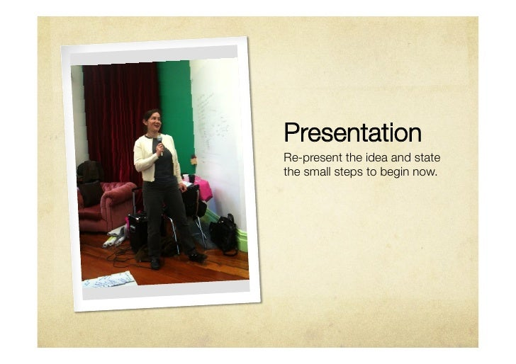 PresentationRe-present the idea and statethe small steps to begin now.