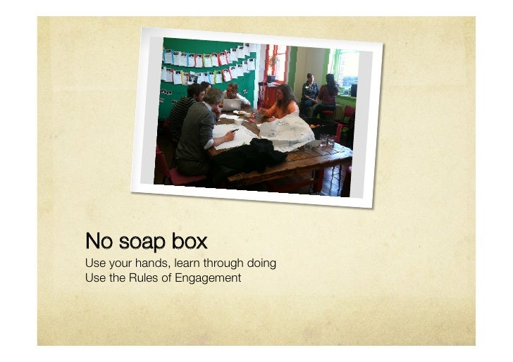 No soap boxUse your hands, learn through doing Use the Rules of Engagement
