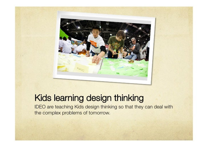 Kids learning design thinkingIDEO are teaching Kids design thinking so that they can deal withthe complex problems of tomo...