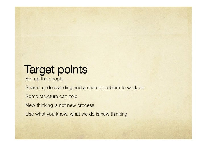 Target pointsSet up the peopleShared understanding and a shared problem to work onSome structure can help New thinking is ...