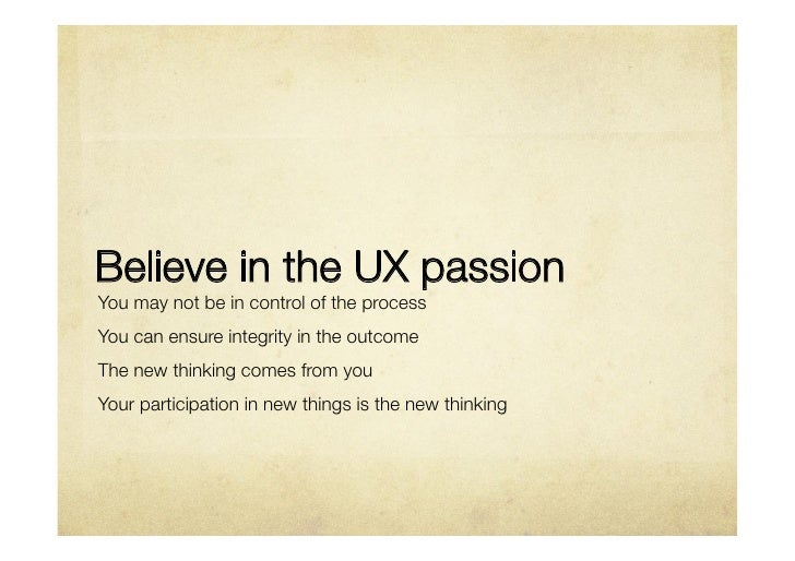 Believe in the UX passionYou may not be in control of the processYou can ensure integrity in the outcomeThe new thinking c...
