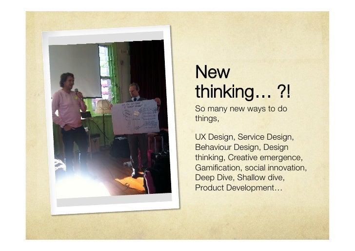 Newthinking… ?!So many new ways to dothings,UX Design, Service Design,Behaviour Design, Designthinking, Creative emergence...