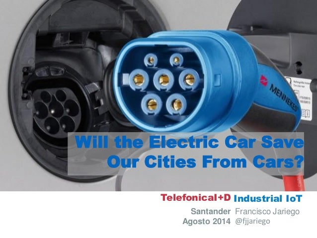 Industrial IoT  Santander  Agosto 2014  Francisco Jariego  @fjjariego  Will the Electric Car Save Our Cities From Cars?  T...
