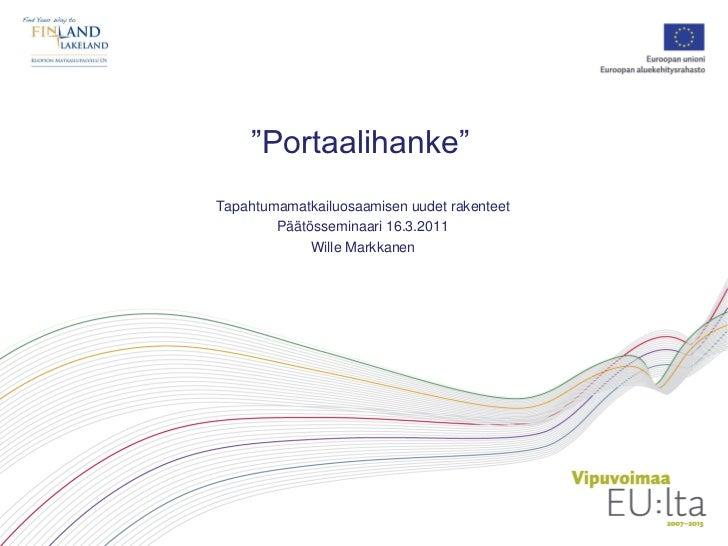 """""""Portaalihanke""""Tapahtumamatkailuosaamisen uudet rakenteet        Päätösseminaari 16.3.2011             Wille Markkanen"""
