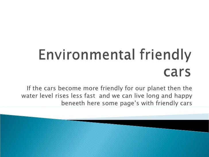 If the cars become more friendly for our planet then the water level rises less fast  and we can live long and happy benee...