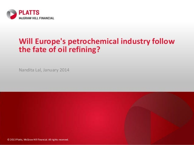 Will Europe's petrochemical industry follow the fate of oil refining? Nandita Lal, January 2014  © 2013 Platts, McGraw Hil...
