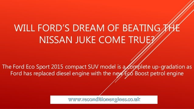 WILL FORD'S DREAM OF BEATING THE NISSAN JUKE COME TRUE? The Ford Eco Sport 2015 compact SUV model is a complete up-gradati...