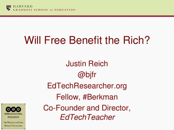 Will Free Benefit the Rich?          Justin Reich             @bjfr     EdTechResearcher.org       Fellow, #Berkman    Co-...