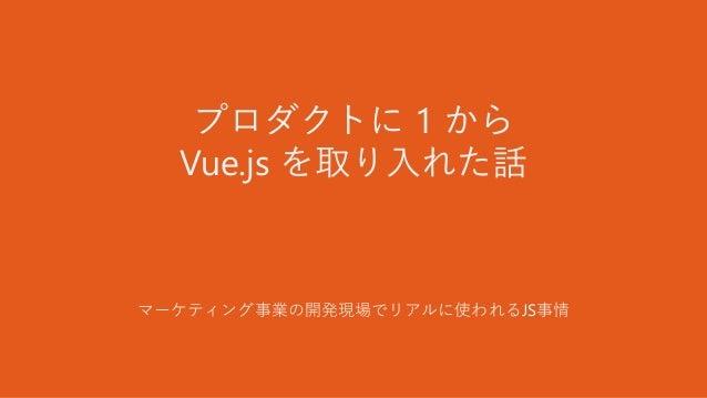 プロダクトに 1 から Vue.js を取り入れた話 マーケティング事業の開発現場でリアルに使われるJS事情