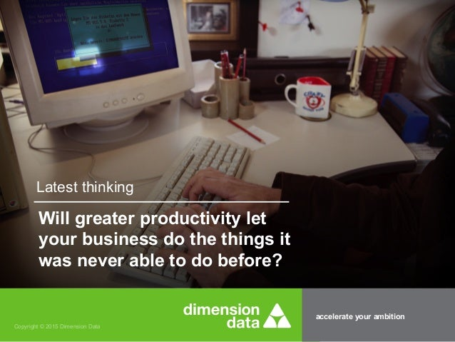 accelerate your ambition Copyright © 2015 Dimension Data Latest thinking Will greater productivity let your business do th...