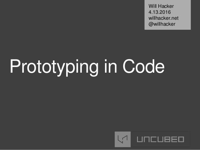 Prototyping in Code Will Hacker 4.13.2016 willhacker.net @willhacker