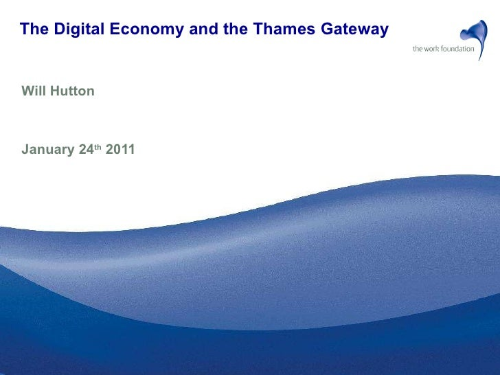The Digital Economy and the Thames Gateway   Will Hutton  January 24 th  2011