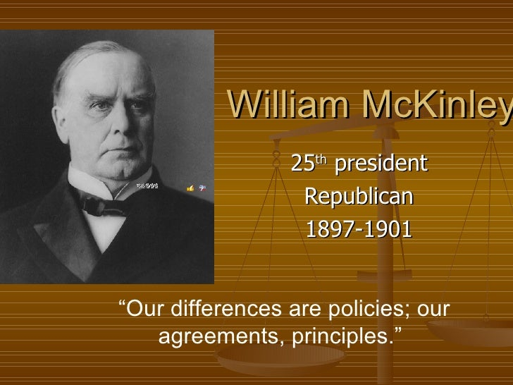 """William McKinley 25 th  president Republican 1897-1901  """" Our differences are policies; our agreements, principles."""""""