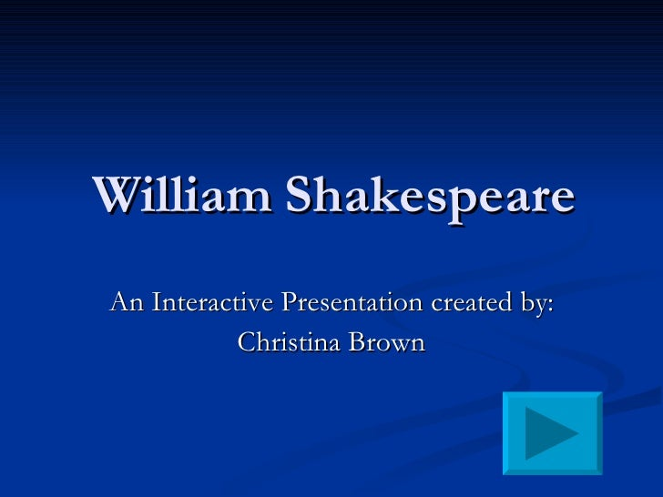 William Shakespeare An Interactive Presentation created by:  Christina Brown