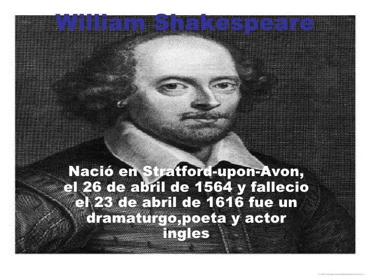 William Shakespeare Nació en Stratford-upon-Avon, el 26 de abril de 1564 y fallecio el 23 de abril de 1616 fue un dramatur...