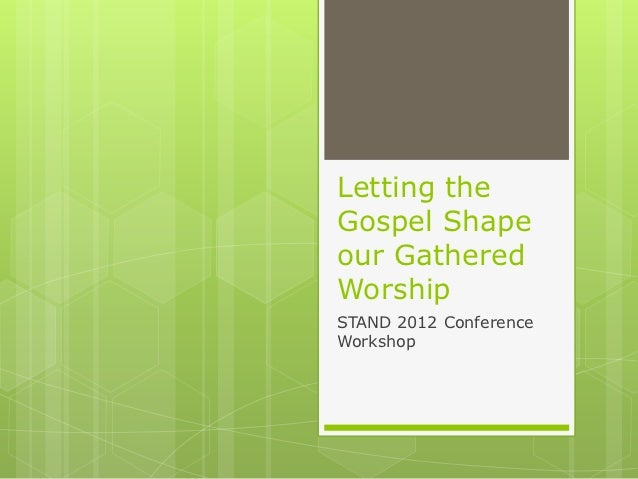 Letting theGospel Shapeour GatheredWorshipSTAND 2012 ConferenceWorkshop