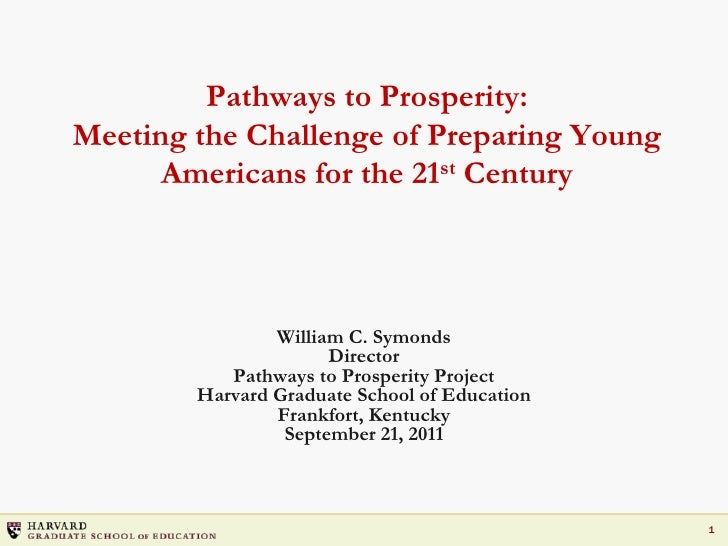 Pathways to Prosperity:Meeting the Challenge of Preparing Young Americans for the 21st Century<br />William C. Symonds<br ...