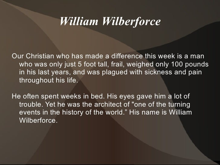 William WilberforceOur Christian who has made a difference this week is a man who was only just 5 foot tall, frail, weighe...