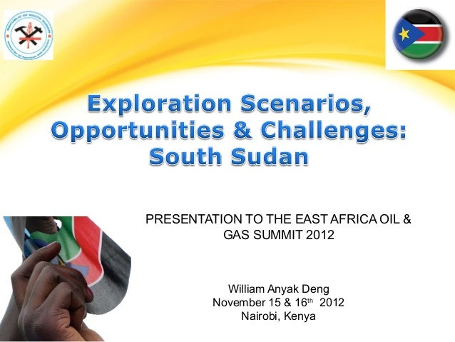 PRESENTATION TO THE EAST AFRICA OIL &          GAS SUMMIT 2012           William Anyak Deng         November 15 & 16th 201...