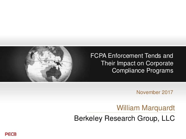 FCPA Enforcement Tends and Their Impact on Corporate Compliance Programs November 2017 William Marquardt Berkeley Research...