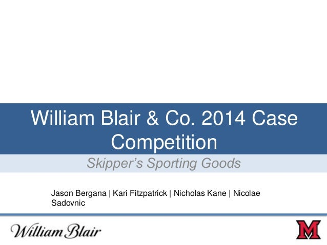William Blair & Co. 2014 Case Competition Skipper's Sporting Goods Jason Bergana | Kari Fitzpatrick | Nicholas Kane | Nico...