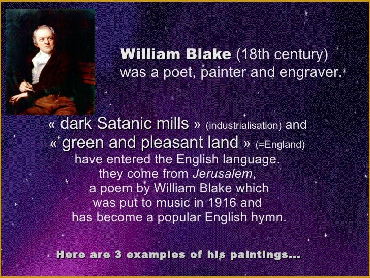 William Blake  (18th century)  was a poet, painter and engraver. « d ark Satanic mills »  (industrialisation)  and  « g...