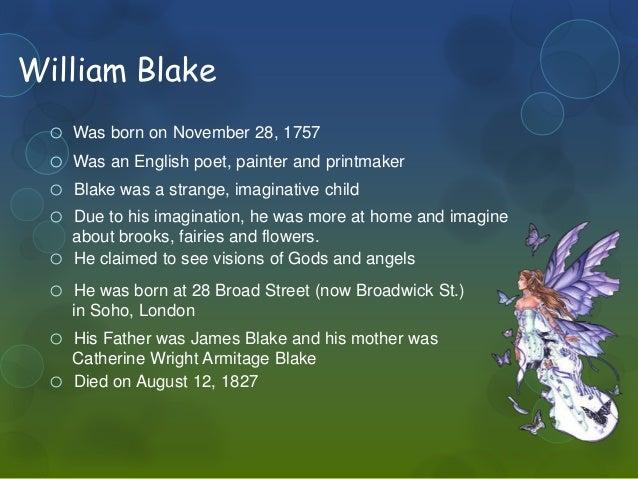 William Blake  o Was born on November 28, 1757  o Was an English poet, painter and printmaker  o Blake was a strange, imag...