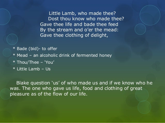 Little Lamb, who made thee?  Dost thou know who made thee?  Gave thee life and bade thee feed  By the stream and o'er the ...