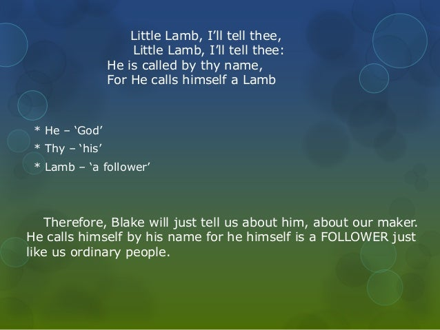 Little Lamb, I'll tell thee,  Little Lamb, I'll tell thee:  He is called by thy name,  For He calls himself a Lamb  * He –...