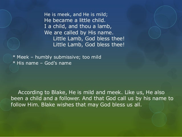 He is meek, and He is mild;  He became a little child.  I a child, and thou a lamb,  We are called by His name.  Little La...